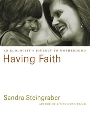 Having Faith - An Ecologist's Journey to Motherhood ebook by Sandra Steingraber