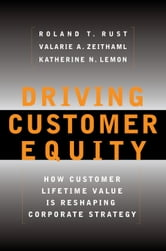 Driving Customer Equity - How Customer Lifetime Value Is Reshaping Corporate Strategy ebook by Valarie A. Zeithaml,Katherine N Lemon,Roland T Rust
