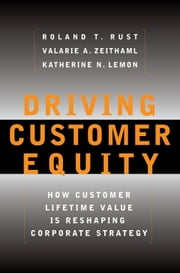 Driving Customer Equity - How Customer Lifetime Value Is Reshaping Corporate Strategy ebook by Roland T Rust,Valarie A. Zeithaml,Katherine N Lemon