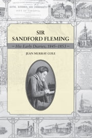 Sir Sandford Fleming - His Early Diaries, 1845-1853 ebook by Jean Murray Cole