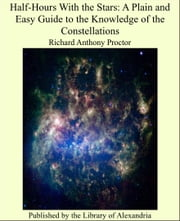 Half-Hours With the Stars: A Plain and Easy Guide to the Knowledge of the Constellations ebook by Richard Anthony Proctor