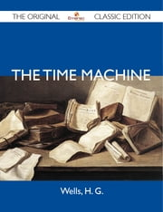 The Time Machine - The Original Classic Edition ebook by G Wells