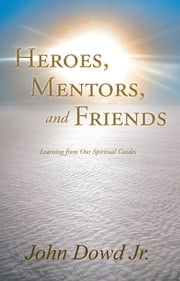 Heroes, Mentors, and Friends - Learning from Our Spiritual Guides ebook by John Dowd Jr.