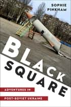 Black Square: Adventures in Post-Soviet Ukraine ebook by Sophie Pinkham