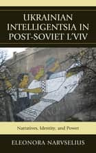 Ukrainian Intelligentsia in Post-Soviet L'viv - Narratives, Identity, and Power ebook by Eleonora Narvselius
