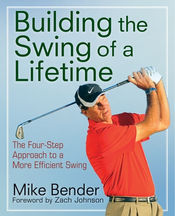 Build the Swing of a Lifetime - The Four-Step Approach to a More Efficient Swing ebook by Mike Bender,Zach Johnson