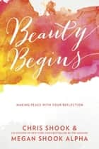 Beauty Begins - Making Peace with Your Reflection eBook by Chris Shook, Megan Shook Alpha