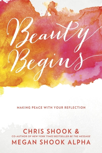 Beauty Begins - Making Peace with Your Reflection ebook by Chris Shook,Megan Shook Alpha