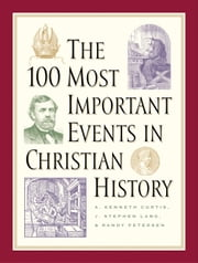 The 100 Most Important Events in Christian History ebook by A. Kenneth Curtis,J. Stephen Lang,Randy Petersen