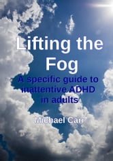 Lifting the Fog: A specific guide to inattentive ADHD in adults ebook by Michael Carr