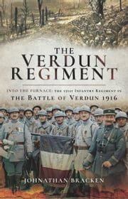 The Verdun Regiment - Into the Furnace: The 151st Infantry Regiment in the Battle of Verdun 1916 ebook by Johnathan Bracken