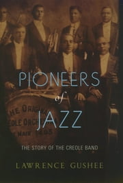 Pioneers of Jazz - The Story of the Creole Band ebook by Lawrence Gushee