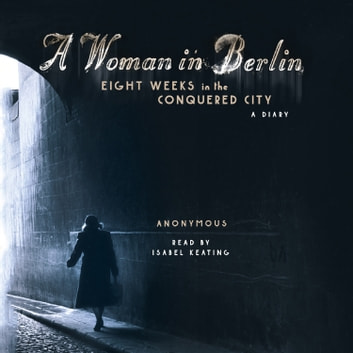 A Woman in Berlin - Eight Weeks in the Conquered City: A Diary audiobook by Anonymous