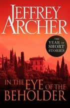 In the Eye of the Beholder - The Year of Short Stories ebook by Jeffrey Archer