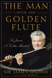 The Man with the Golden Flute - Sir James, a Celtic Minstrel ebook by Sir James Galway,Linda Bridges