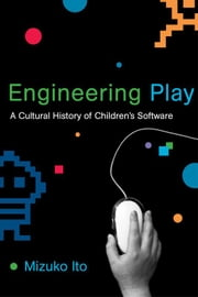 Engineering Play: A Cultural History of Children's Software ebook by Mizuko Ito