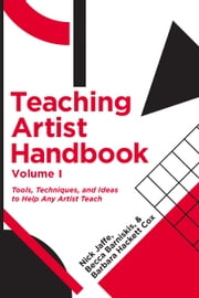 Teaching Artist Handbook, Volume One - Tools, Techniques, and Ideas to Help Any Artist Teach ebook by Nick Jaffe,Rebecca Barniskis,Barbara Hackett Cox