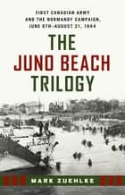 The Juno Beach Trilogy - First Canadian Army and the Normandy Campaign, June 6th - August 21, 1944 eBook by Mark Zuehlke