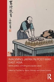 Imagining Japan in Post-war East Asia - Identity Politics, Schooling and Popular Culture ebook by Paul Morris,Naoko Shimazu,Edward Vickers
