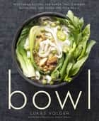 Bowl - Vegetarian Recipes for Ramen, Pho, Bibimbap, Dumplings, and Other One-Dish Meals ebook by Lukas Volger, Michael Harlan Turkell