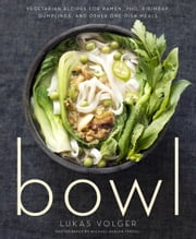 Bowl - Vegetarian Recipes for Ramen, Pho, Bibimbap, Dumplings, and Other One-Dish Meals ebook by Lukas Volger,Michael Harlan Turkell