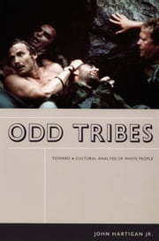 Odd Tribes - Toward a Cultural Analysis of White People ebook by John Hartigan