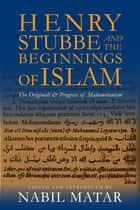 Henry Stubbe and the Beginnings of Islam - The Originall & Progress of Mahometanism ebook by Nabil Matar