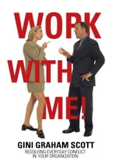 Work With Me! - Resolving Everyday Conflict in Your Organization ebook by Gini G Scott