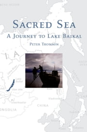 Sacred Sea: A Journey to Lake Baikal ebook by Peter Thomson