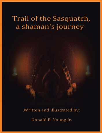Trail of the Sasquatch, a Shaman's Journey ebook by Donald B. Young Jr.