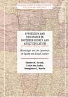 Oppression and Resistance in Southern Higher and Adult Education - Mississippi and the Dynamics of Equity and Social Justice ebook by Kamden K. Strunk, Leslie Ann Locke, Georgianna L. Martin