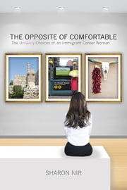 The Opposite of Comfortable - The Unlikely Choices of an Immigrant Career Woman ebook by Sharon Nir