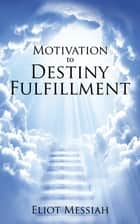 Motivation to Destiny Fulfillment ebook by Eliot Messiah