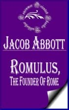 Romulus, the Founder of Rome (Illustrated) - Makers of History ebook by Jacob Abbott