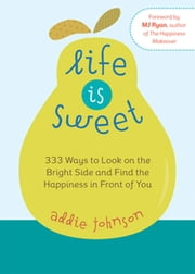 Life is Sweet - 333 Ways to Look on the Bright Side and Find the Happiness in Front of You ebook by Addie Johnson