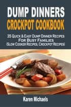 Dump Dinners Crockpot Cookbook: 35 Quick & Easy Dump Dinner Recipes For Busy Families (Slow Cooker Recipes, Crockpot Recipes) ebook by