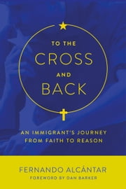 To the Cross and Back - An Immigrant's Journey from Faith to Reason ebook by Fernando Alcántar,Dan Barker