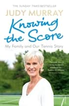 Knowing the Score - My Family and Our Tennis Story ebook by Judy Murray