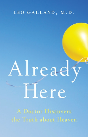 Already Here - A Doctor Discovers the Truth about Heaven eBook by Leo Galland, M.D.