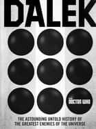 Doctor Who: Dalek - The Astounding Untold History of the Greatest Enemies of the Universe 電子書 by George Mann, Justin Richards, Cavan Scott