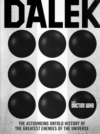 Doctor Who: Dalek - The Astounding Untold History of the Greatest Enemies of the Universe eBook by George Mann,Justin Richards,Cavan Scott