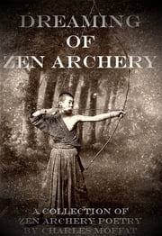 Dreaming of Zen Archery - A Collection of Zen Archery Poetry ebook by Charles Moffat