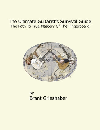 The Ultimate Guitarist's Survival Guide: 2nd Edition - A Comprehensive Guide to Scales, Arpeggios, Chords, and Substitution ebook by Brant Grieshaber