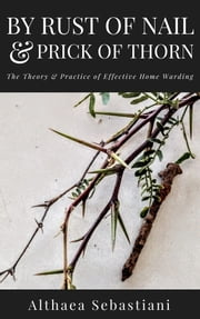 By Rust of Nail & Prick of Thorn: The Theory & Practice of Effective Home Warding ebook by Althaea Sebastiani