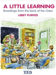 A Little Learning - Broodings from the Back of the Class ebook by Libby Purves