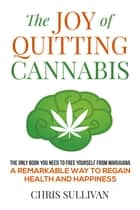 The Joy of Quitting Cannabis: Freedom From Marijuana ebook by Chris Sullivan