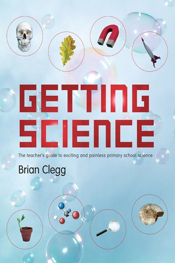 Getting Science - The Teacher's Guide to Exciting and Painless Primary School Science ebook by Brian Clegg