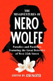 The Misadventures of Nero Wolfe - Parodies and Pastiches Featuring the Great Detective of West 35th Street ebook by Josh Pachter, Otto Penzler, Rebecca Stout Bradbury,...
