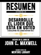 Resumen Extendido De Desarrolle El Lider Que Esta En Usted (Developing The Leader Within You) - Basado En El Libro De John C. Maxwell ebook by Mentors Library