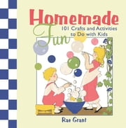 Homemade Fun - 101 Crafts and Activities to Do with Kids ebook by Rae Grant